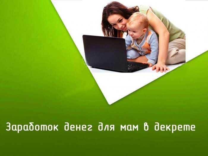 Заработать деньги в интернете мамам можно ли заработать в интернете правда где