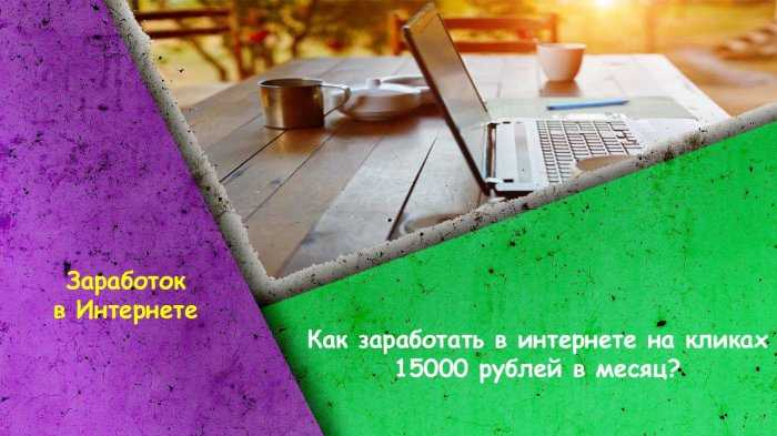 Кто заработать в интернете на кликах 15000 рублей в месяц матчи ставки спорт