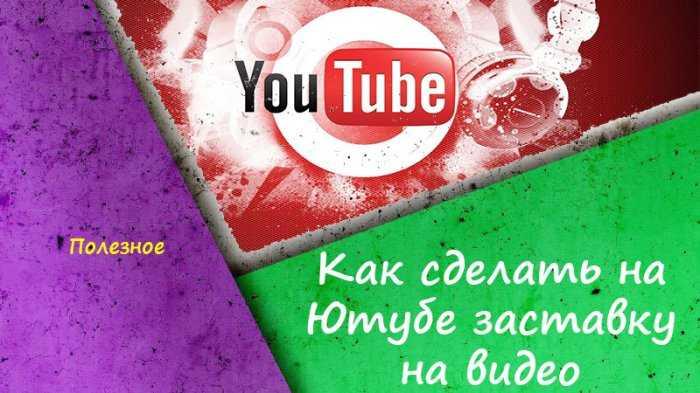Как сделать на Ютубе заставку на видео