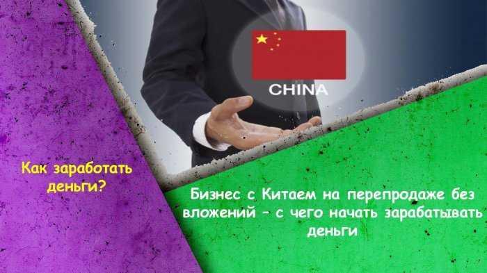 Бизнес с Китаем на перепродаже без вложений – с чего начать зарабатывать деньги