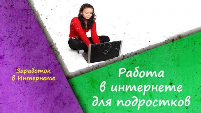 Работа в интернете для подростков - способы заработка без вложений и обмана