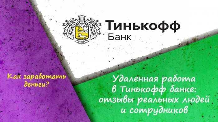 Удаленная работа в Тинькофф банке: отзывы реальных людей и сотрудников