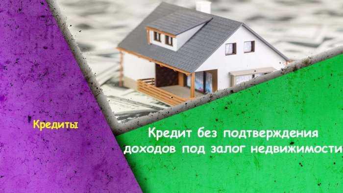 Кредит без подтверждения доходов под залог недвижимости