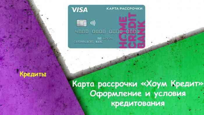 Карта рассрочки «Хоум Кредит» - оформление и условия кредитования