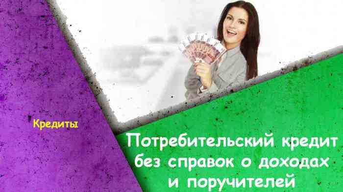 Потребительский кредит без справок о доходах и поручителей